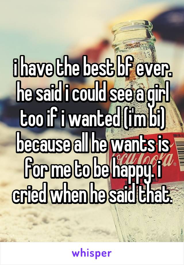 i have the best bf ever. he said i could see a girl too if i wanted (i'm bi) because all he wants is for me to be happy. i cried when he said that.