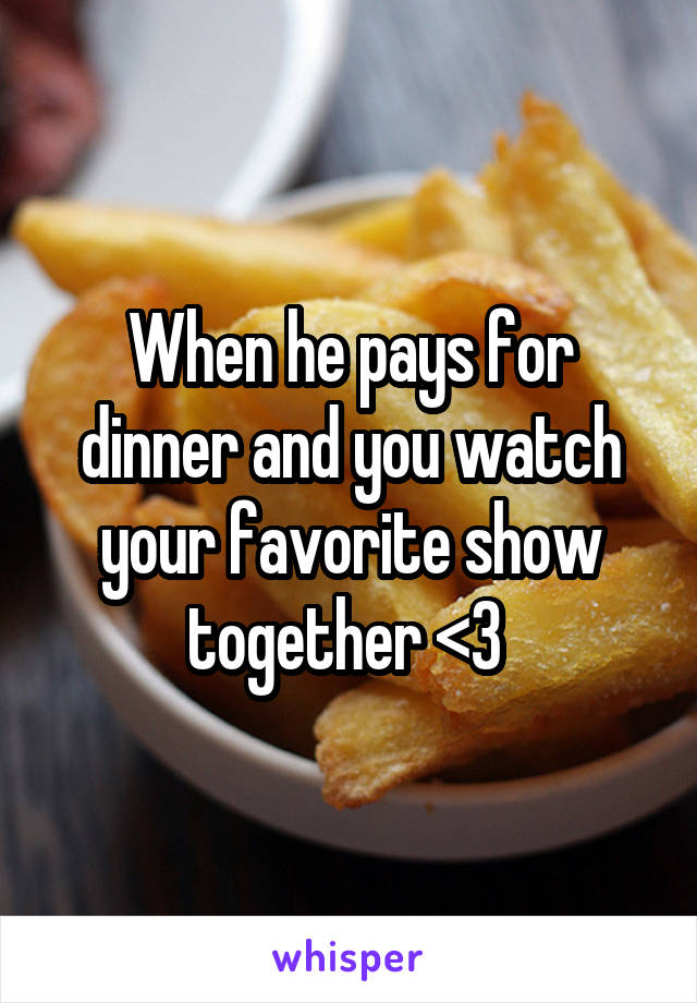 When he pays for dinner and you watch your favorite show together <3