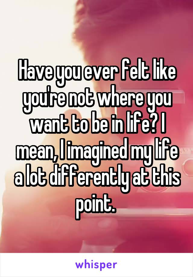 Have you ever felt like you're not where you want to be in life? I mean, I imagined my life a lot differently at this point.