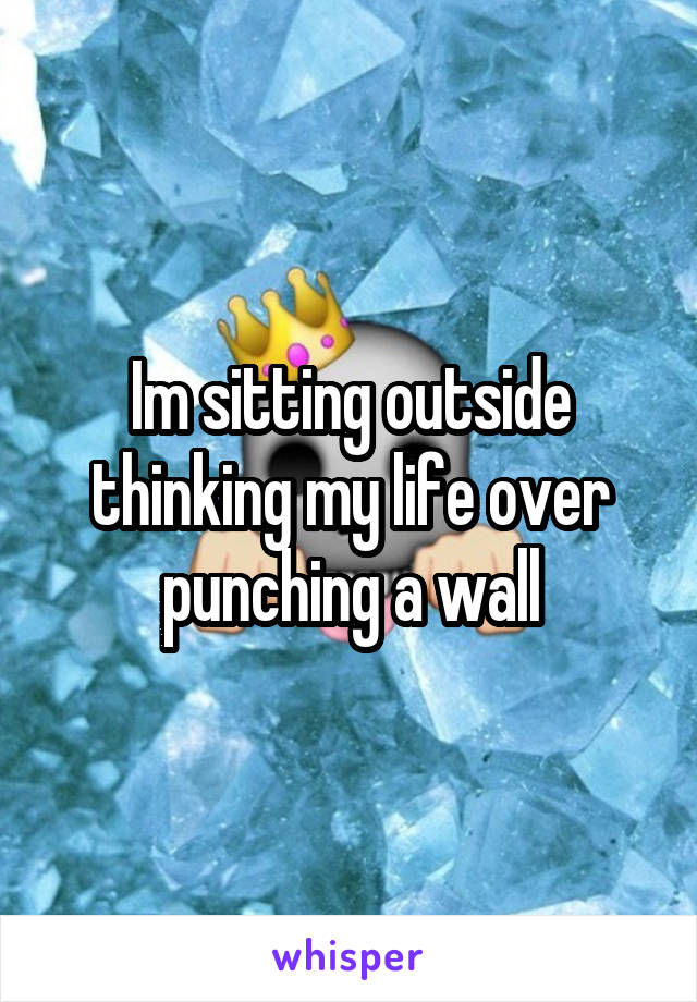 Im sitting outside thinking my life over punching a wall