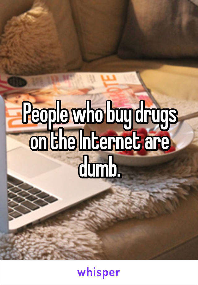 People who buy drugs on the Internet are dumb.