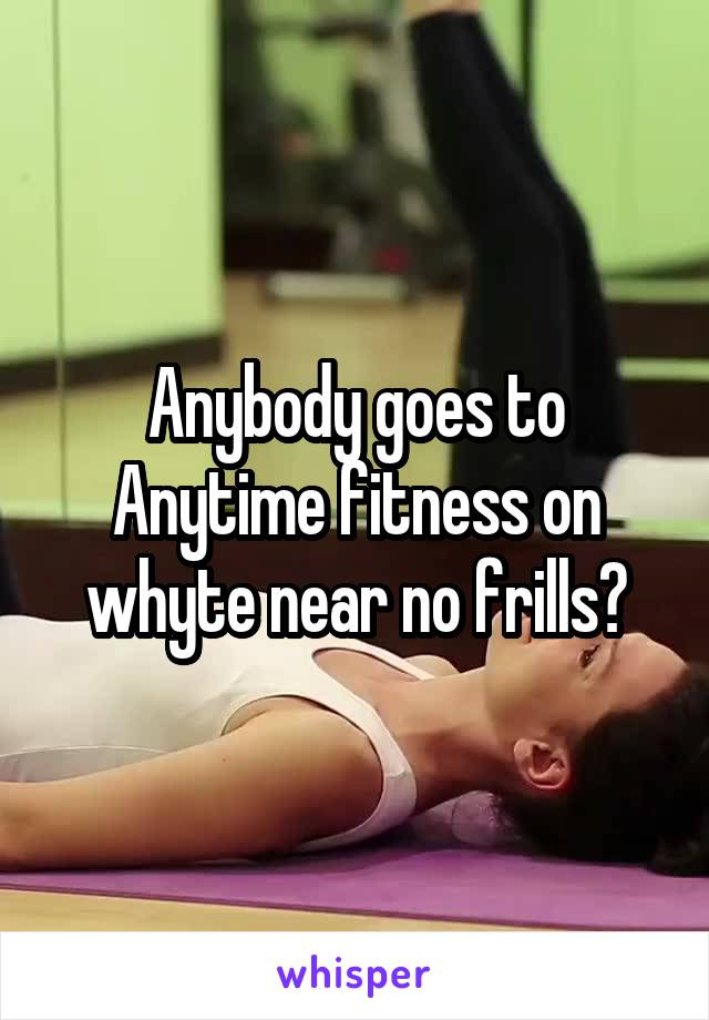 Anybody goes to Anytime fitness on whyte near no frills?