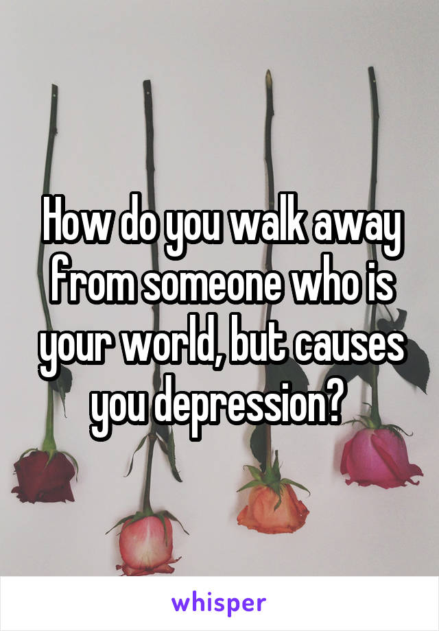 How do you walk away from someone who is your world, but causes you depression?