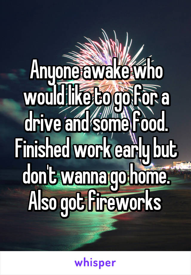 Anyone awake who would like to go for a drive and some food. Finished work early but don't wanna go home. Also got fireworks