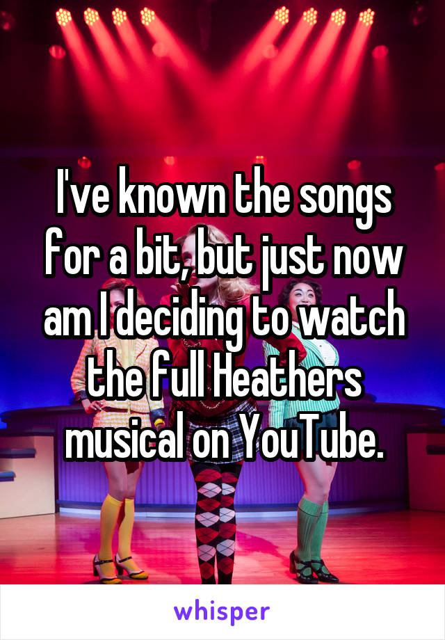 I've known the songs for a bit, but just now am I deciding to watch the full Heathers musical on YouTube.