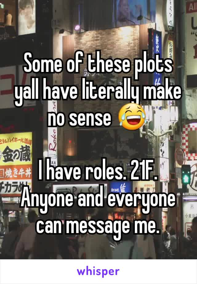 Some of these plots yall have literally make no sense 😂  I have roles. 21F. Anyone and everyone can message me.