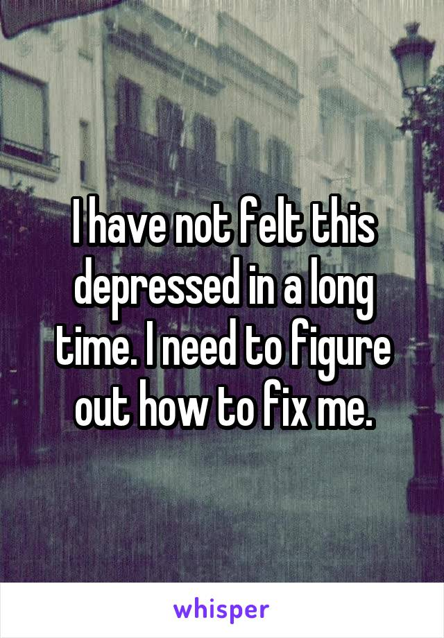 I have not felt this depressed in a long time. I need to figure out how to fix me.