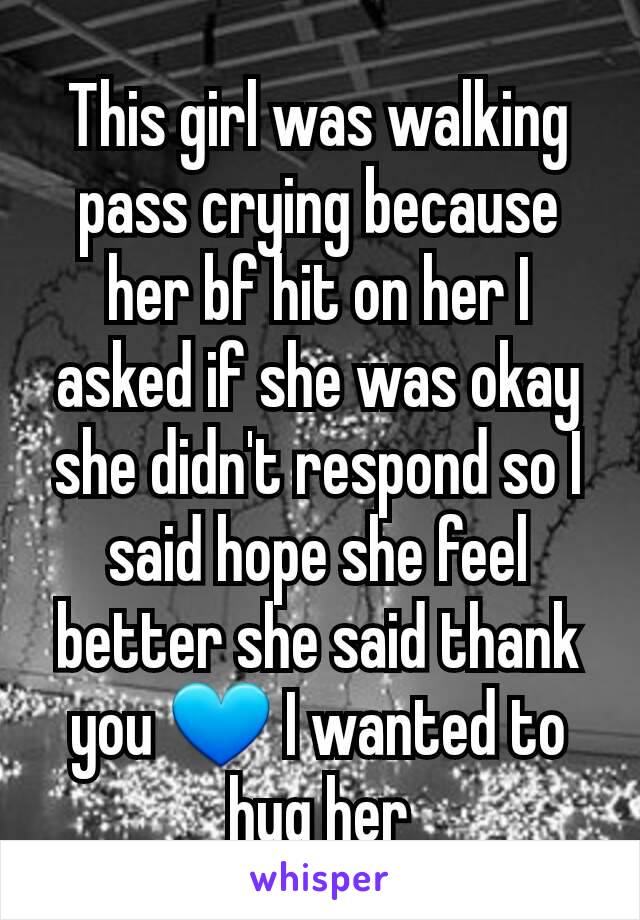 This girl was walking pass crying because her bf hit on her I asked if she was okay she didn't respond so I said hope she feel better she said thank you 💙 I wanted to hug her