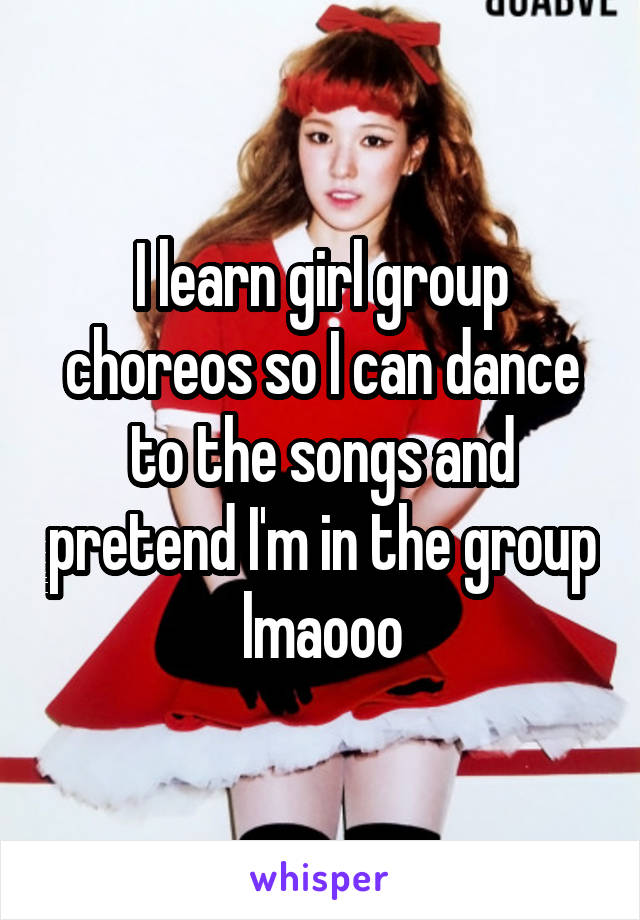I learn girl group choreos so I can dance to the songs and pretend I'm in the group lmaooo