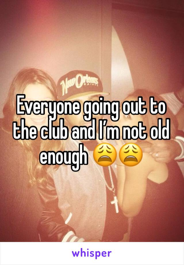 Everyone going out to the club and I'm not old enough 😩😩