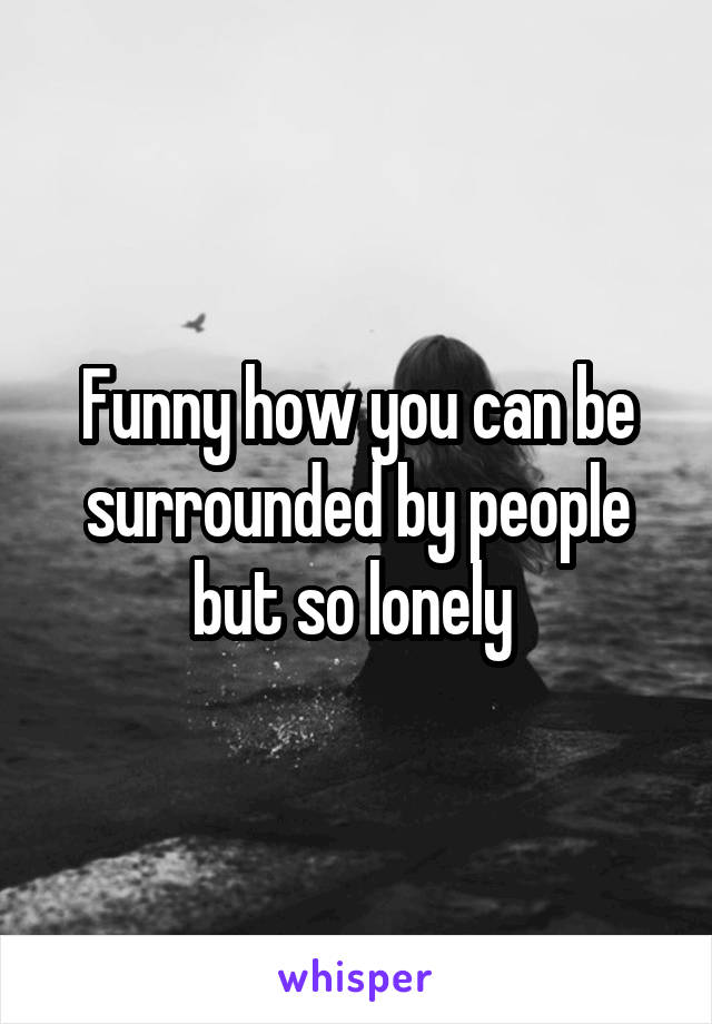 Funny how you can be surrounded by people but so lonely