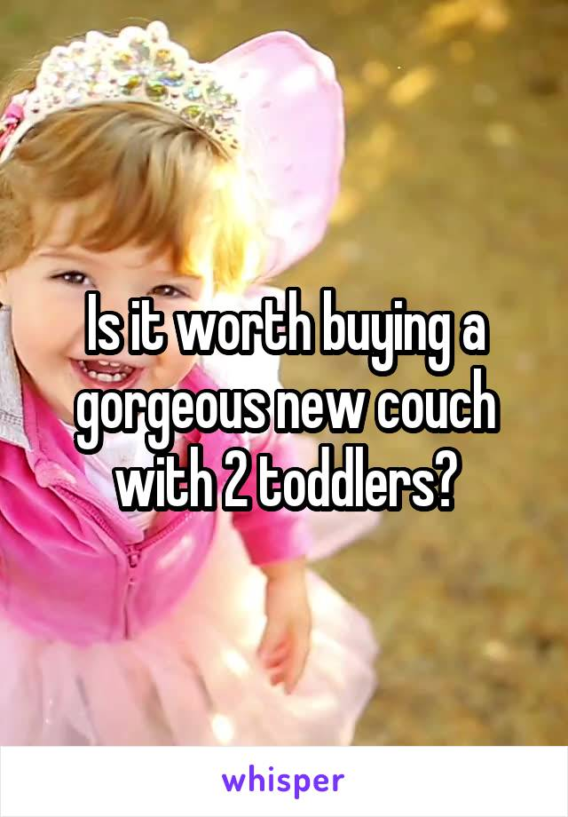 Is it worth buying a gorgeous new couch with 2 toddlers?