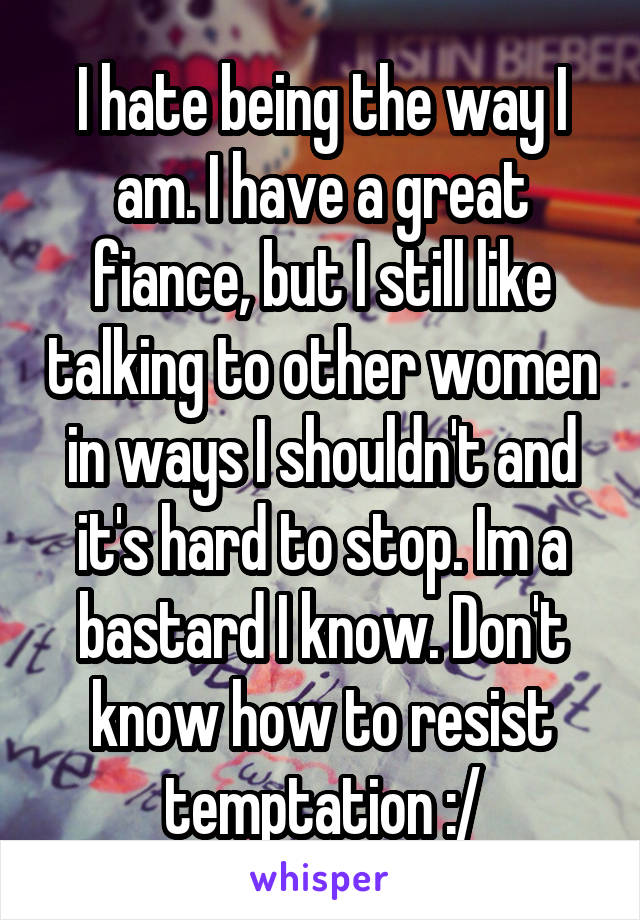 I hate being the way I am. I have a great fiance, but I still like talking to other women in ways I shouldn't and it's hard to stop. Im a bastard I know. Don't know how to resist temptation :/