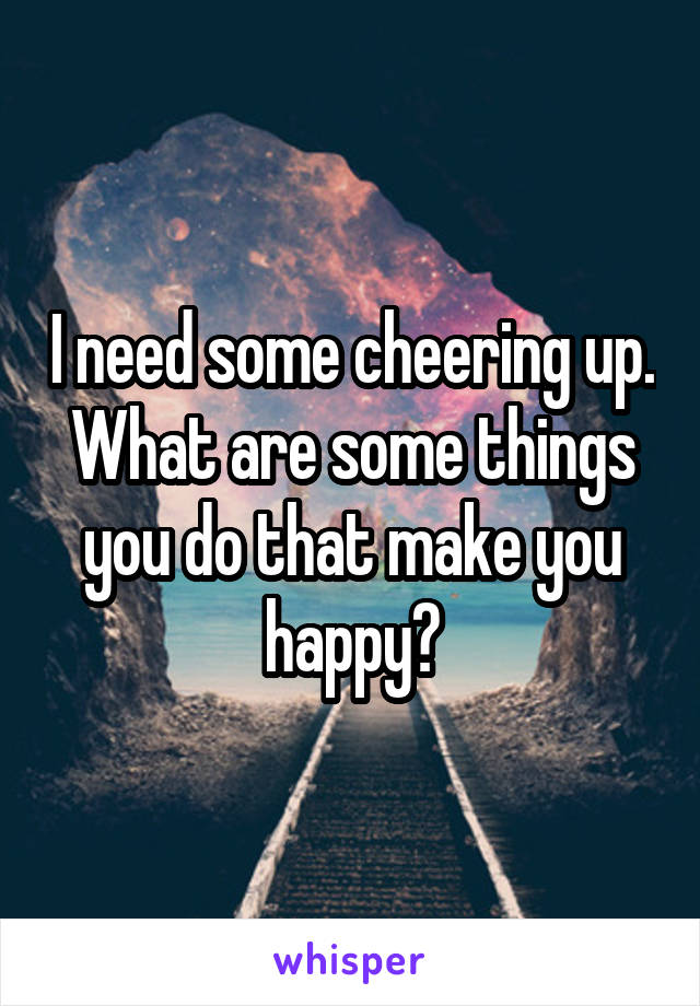 I need some cheering up. What are some things you do that make you happy?