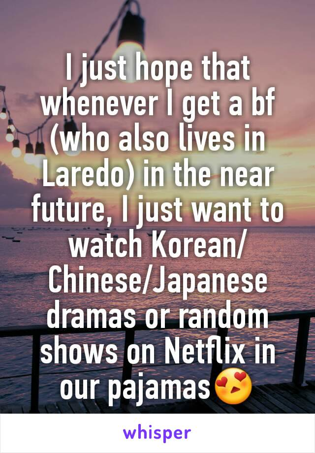 I just hope that whenever I get a bf (who also lives in Laredo) in the near future, I just want to watch Korean/Chinese/Japanese dramas or random shows on Netflix in our pajamas😍