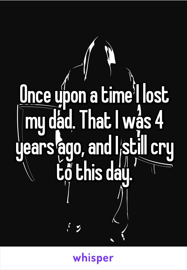Once upon a time I lost my dad. That I was 4 years ago, and I still cry to this day.
