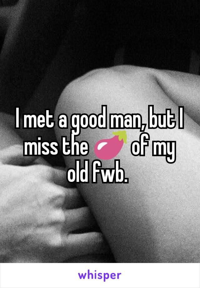 I met a good man, but I miss the 🍆 of my old fwb.