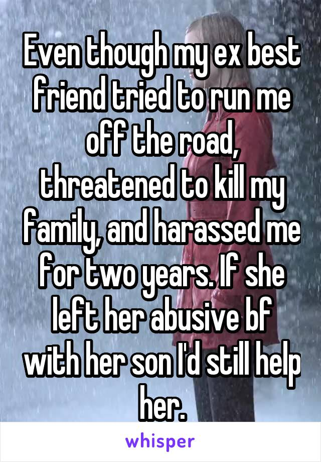 Even though my ex best friend tried to run me off the road, threatened to kill my family, and harassed me for two years. If she left her abusive bf with her son I'd still help her.