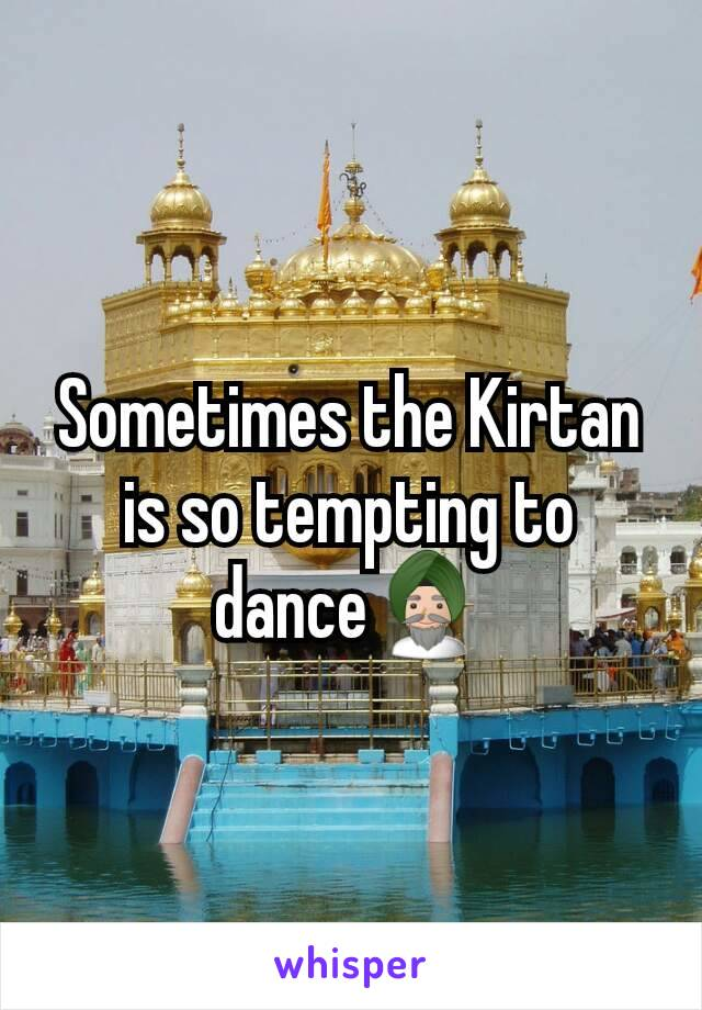 Sometimes the Kirtan is so tempting to dance👳