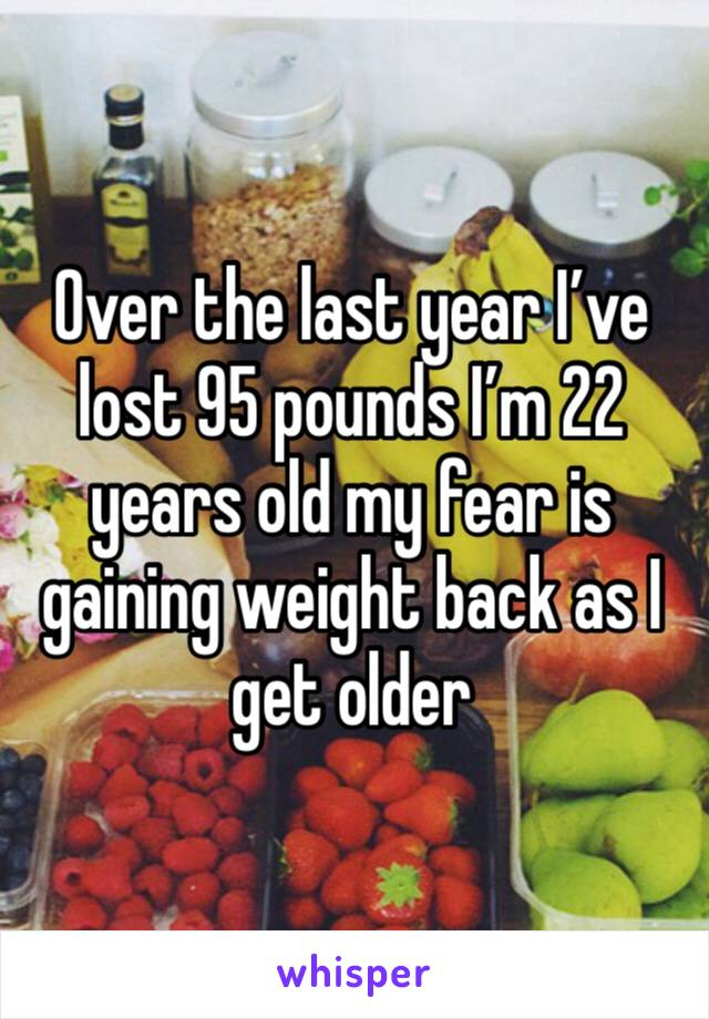 Over the last year I've lost 95 pounds I'm 22 years old my fear is gaining weight back as I get older