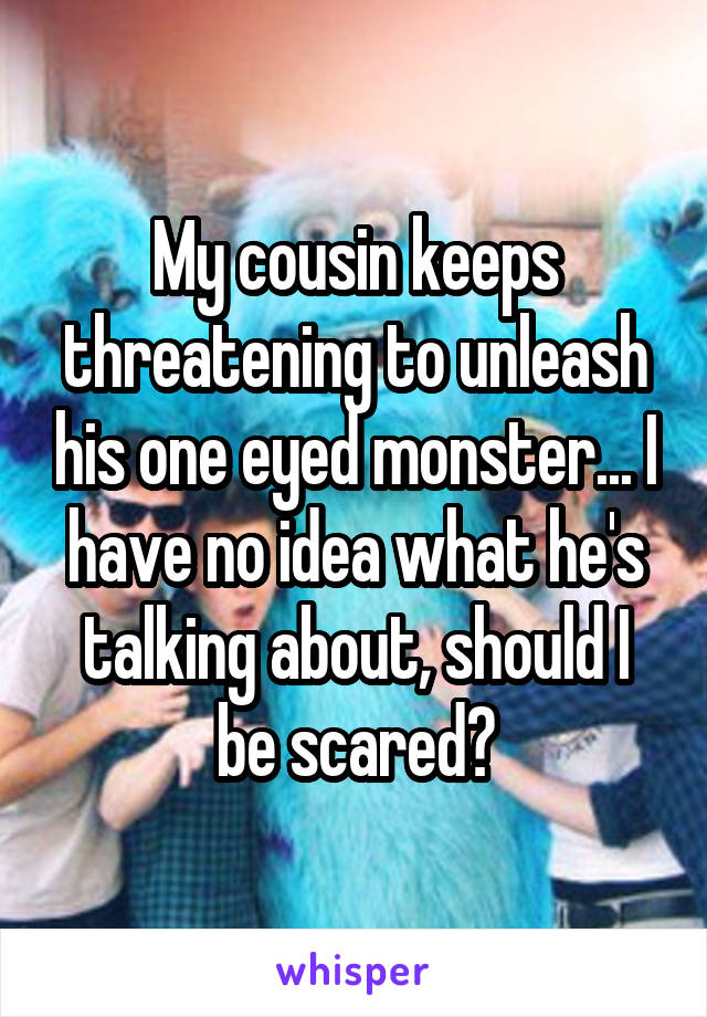 My cousin keeps threatening to unleash his one eyed monster... I have no idea what he's talking about, should I be scared?