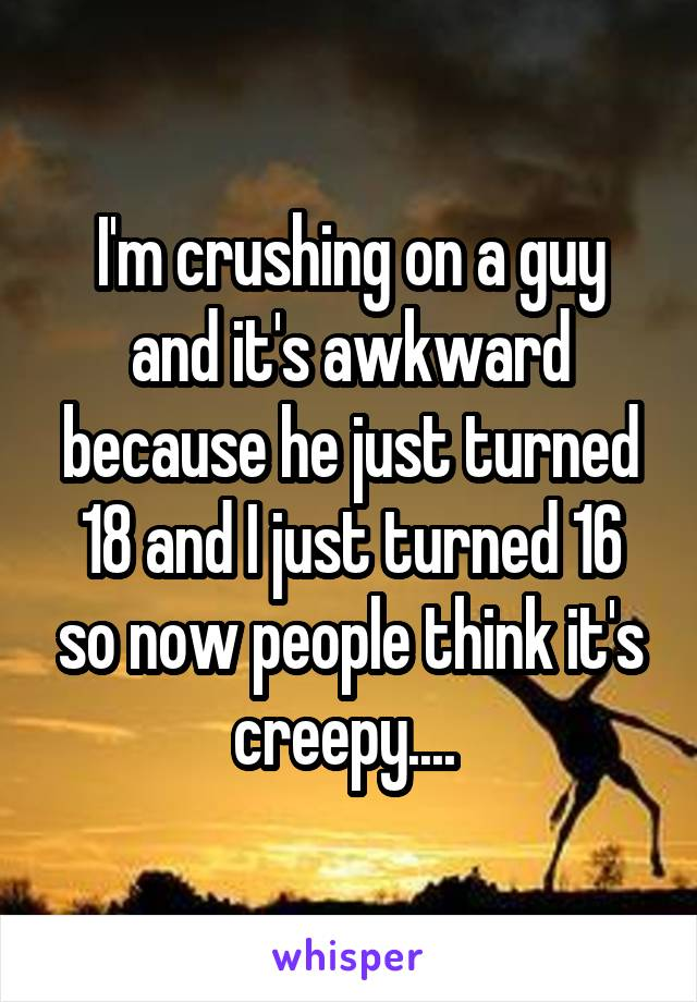 I'm crushing on a guy and it's awkward because he just turned 18 and I just turned 16 so now people think it's creepy....