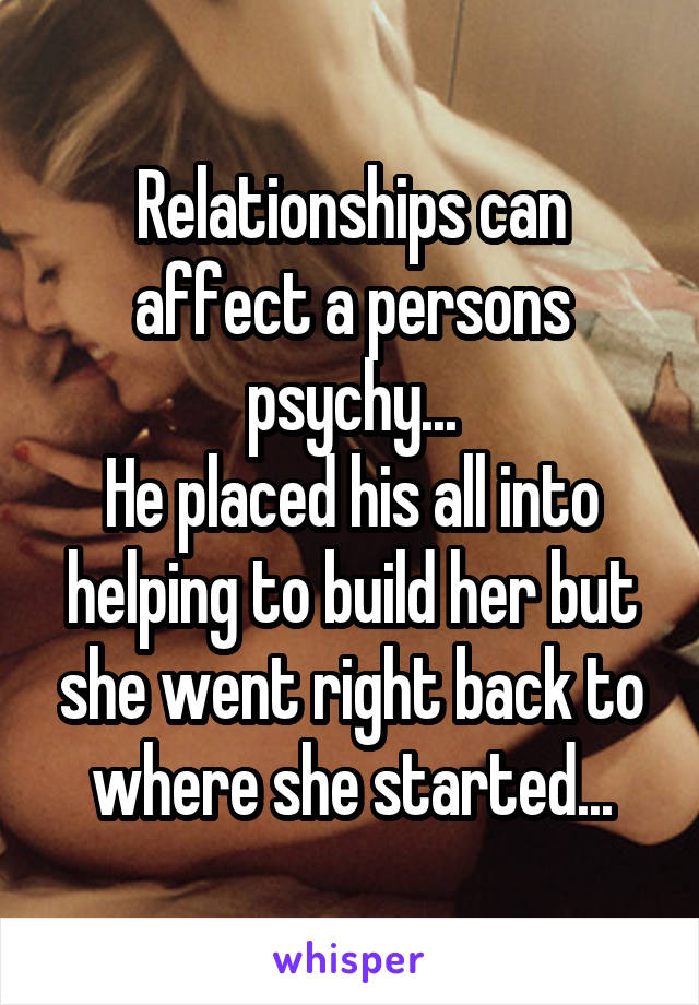 Relationships can affect a persons psychy... He placed his all into helping to build her but she went right back to where she started...
