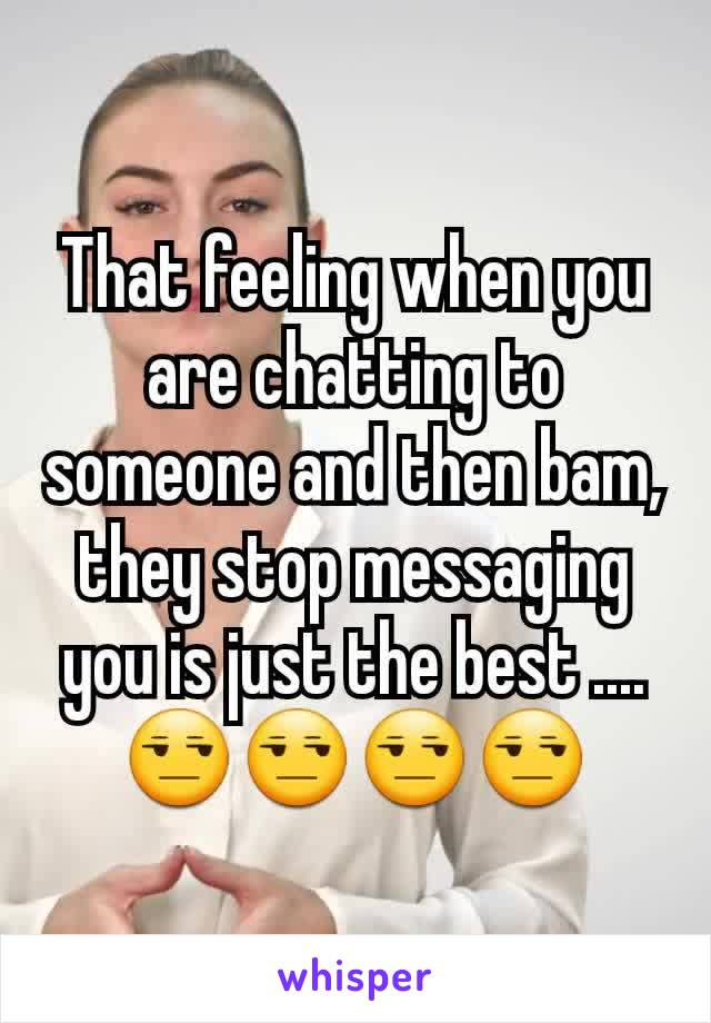 That feeling when you are chatting to someone and then bam, they stop messaging you is just the best ....😒😒😒😒