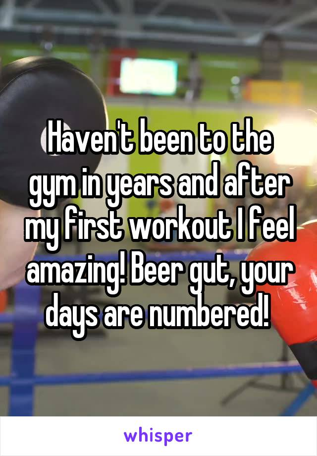 Haven't been to the gym in years and after my first workout I feel amazing! Beer gut, your days are numbered!