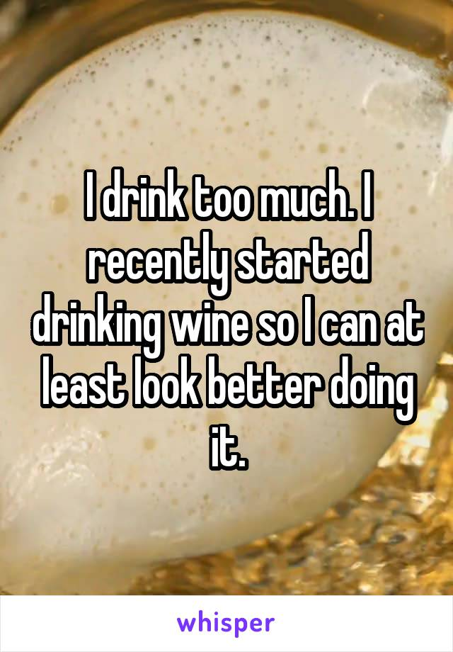 I drink too much. I recently started drinking wine so I can at least look better doing it.