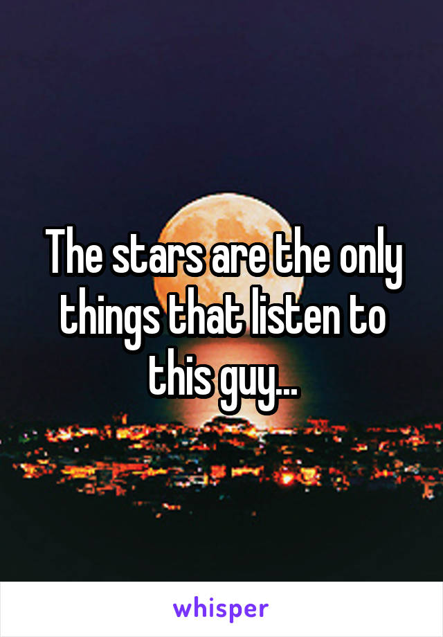 The stars are the only things that listen to this guy...