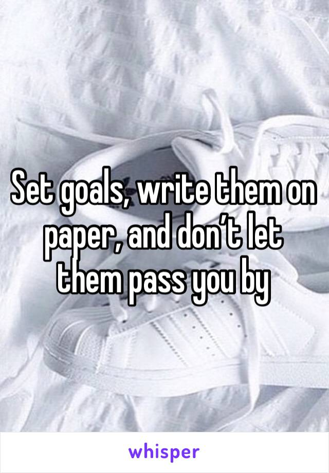 Set goals, write them on paper, and don't let them pass you by