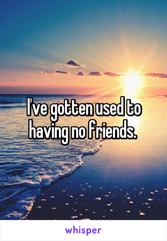 I've gotten used to having no friends.