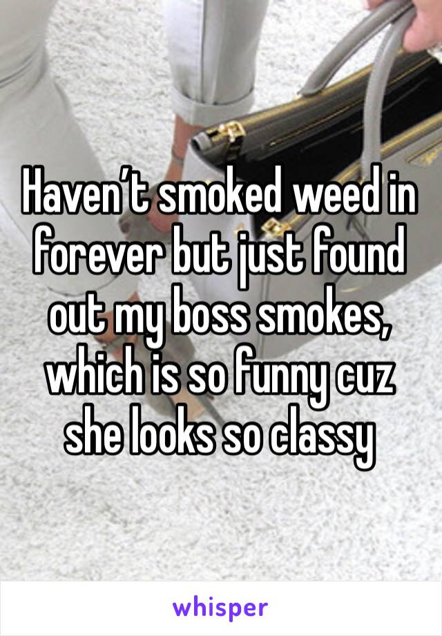 Haven't smoked weed in forever but just found out my boss smokes, which is so funny cuz she looks so classy