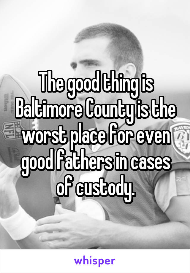 The good thing is Baltimore County is the worst place for even good fathers in cases of custody.