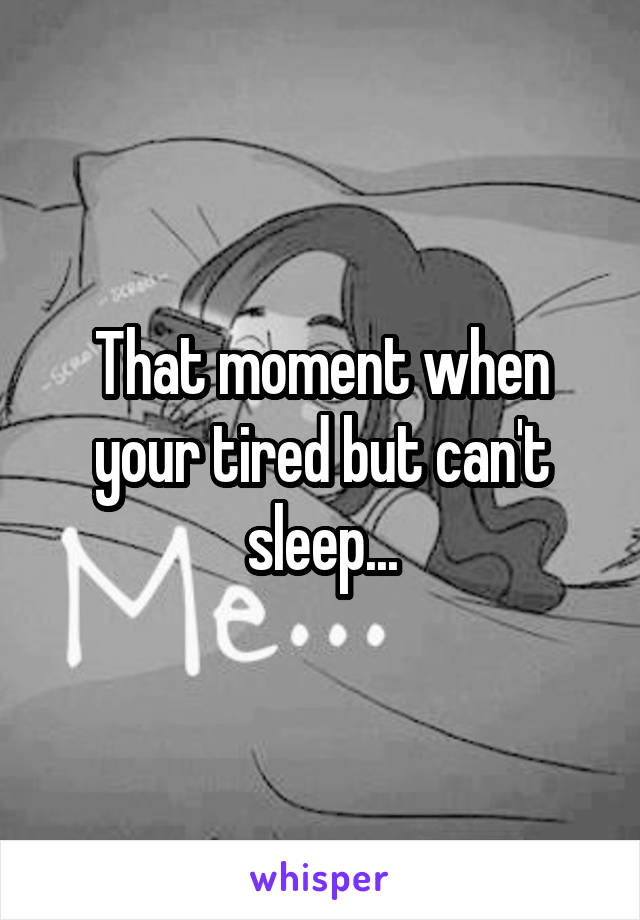 That moment when your tired but can't sleep...