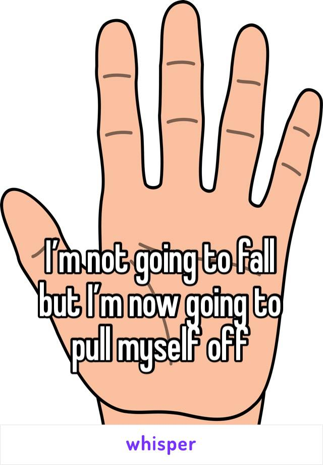 I'm not going to fall but I'm now going to pull myself off