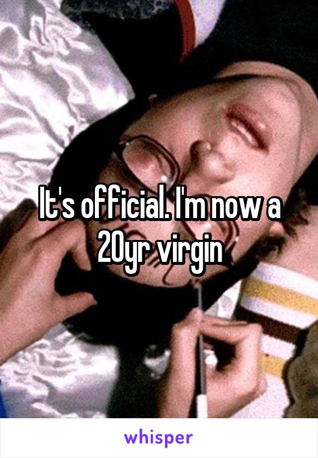 It's official. I'm now a 20yr virgin