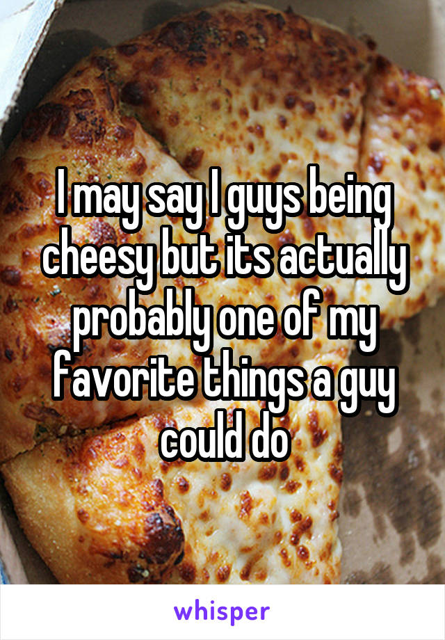 I may say I guys being cheesy but its actually probably one of my favorite things a guy could do