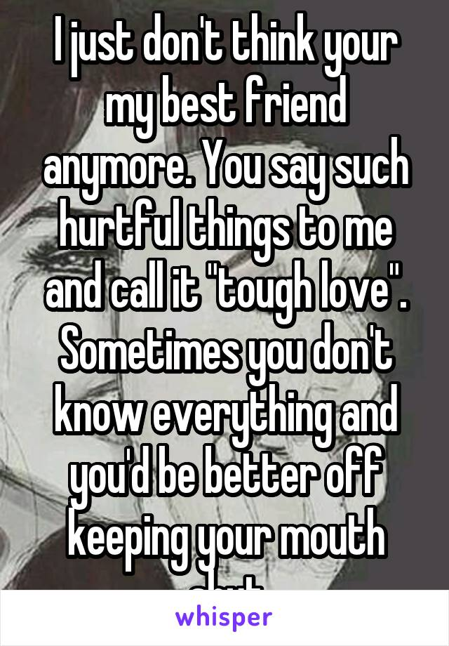 """I just don't think your my best friend anymore. You say such hurtful things to me and call it """"tough love"""". Sometimes you don't know everything and you'd be better off keeping your mouth shut"""
