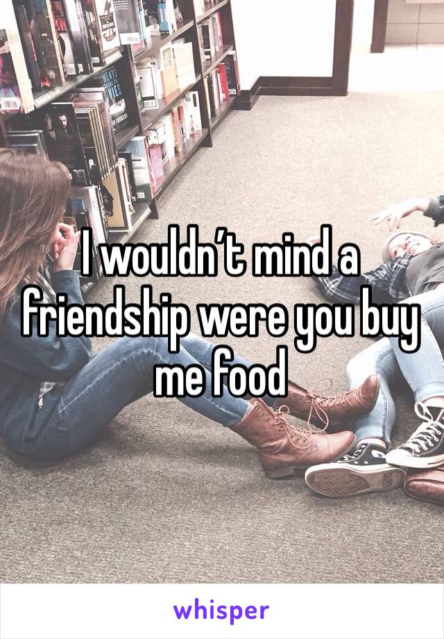 I wouldn't mind a friendship were you buy me food