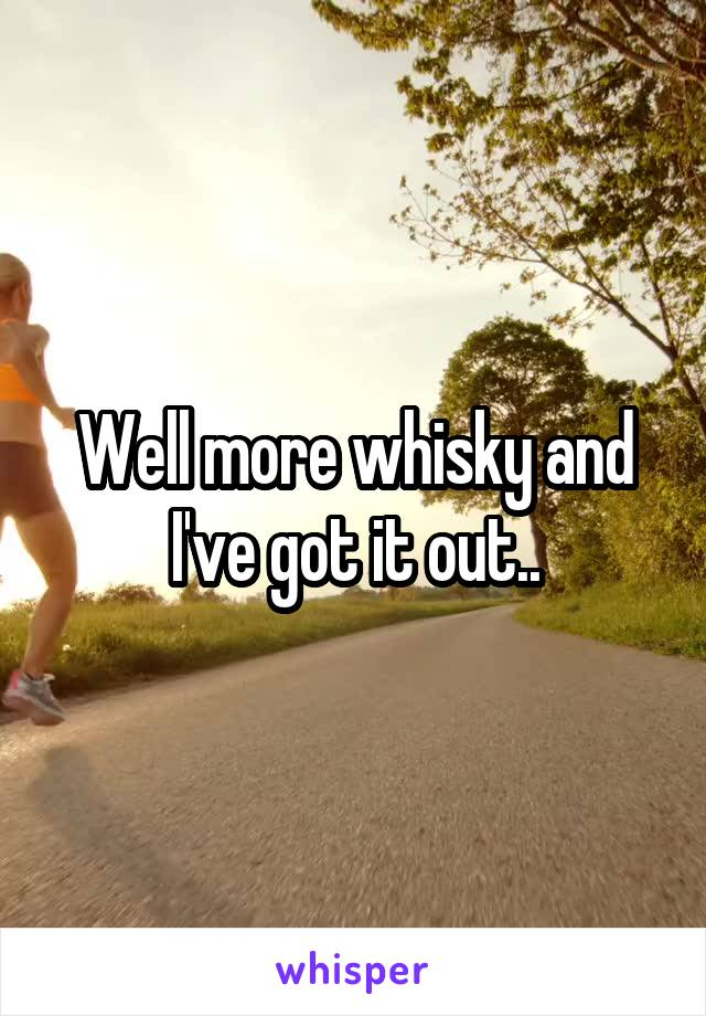 Well more whisky and I've got it out..