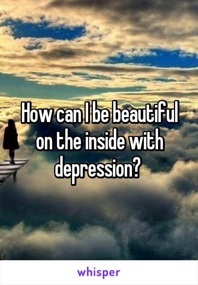 How can I be beautiful on the inside with depression?