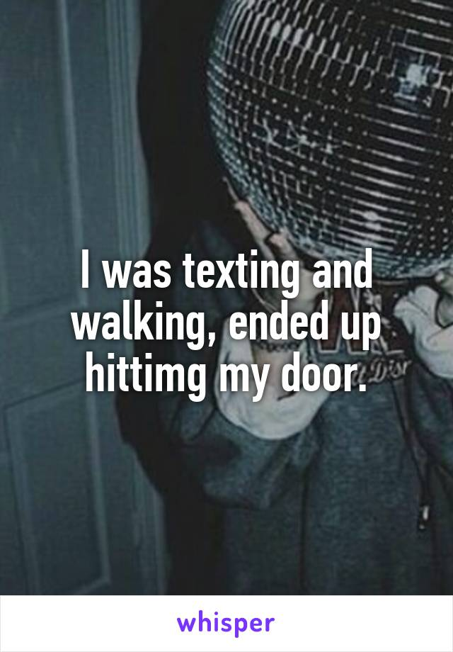 I was texting and walking, ended up hittimg my door.
