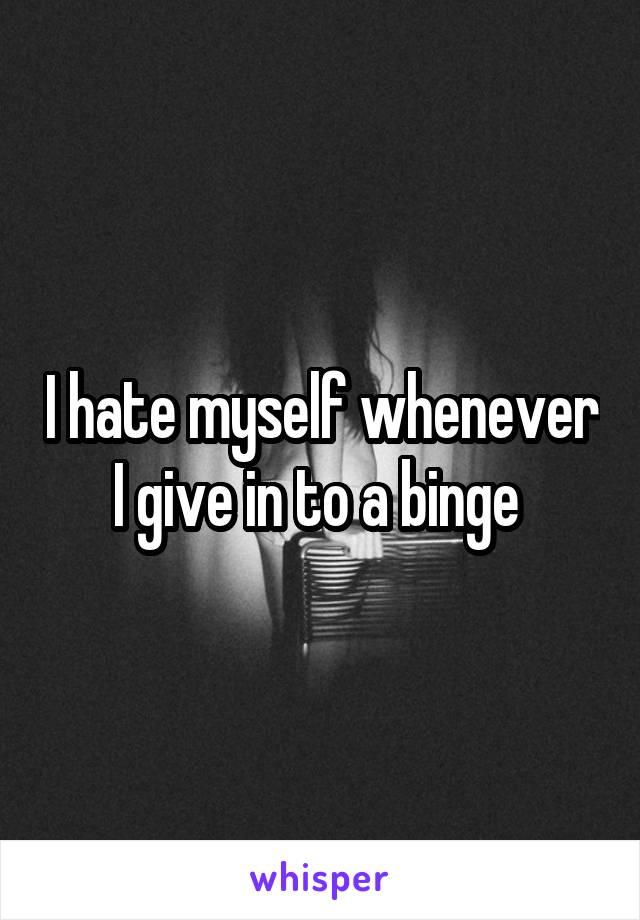 I hate myself whenever I give in to a binge