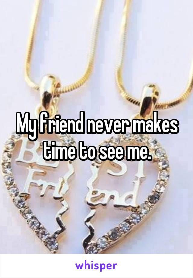 My friend never makes time to see me.