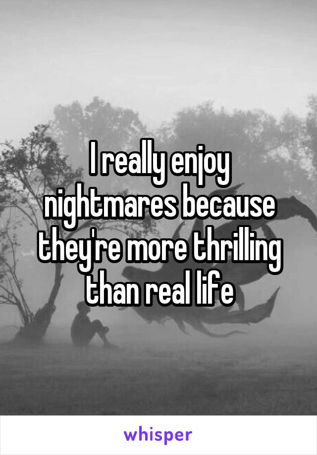 I really enjoy nightmares because they're more thrilling than real life