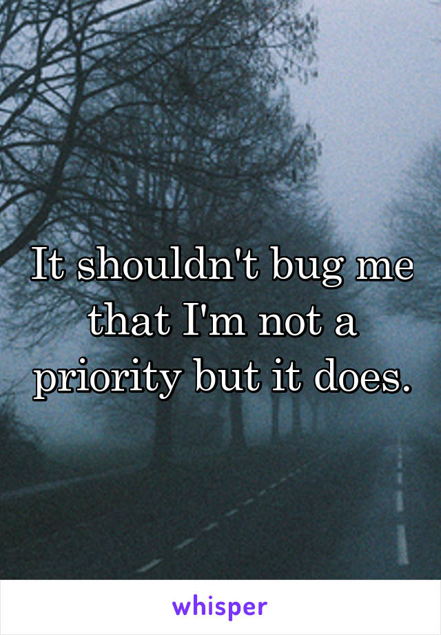 It shouldn't bug me that I'm not a priority but it does.