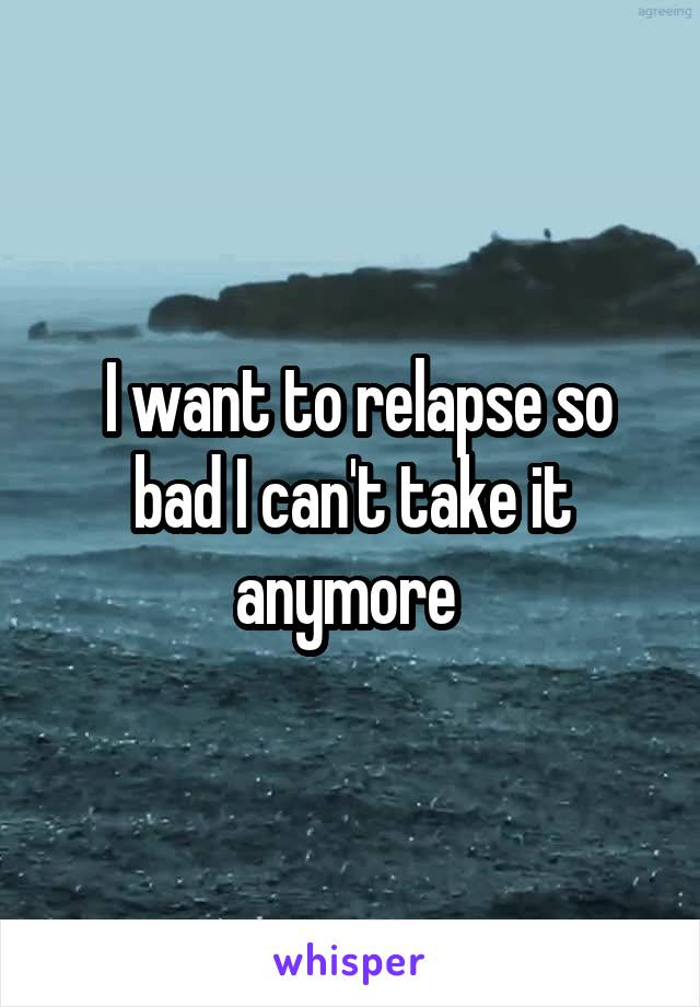 I want to relapse so bad I can't take it anymore