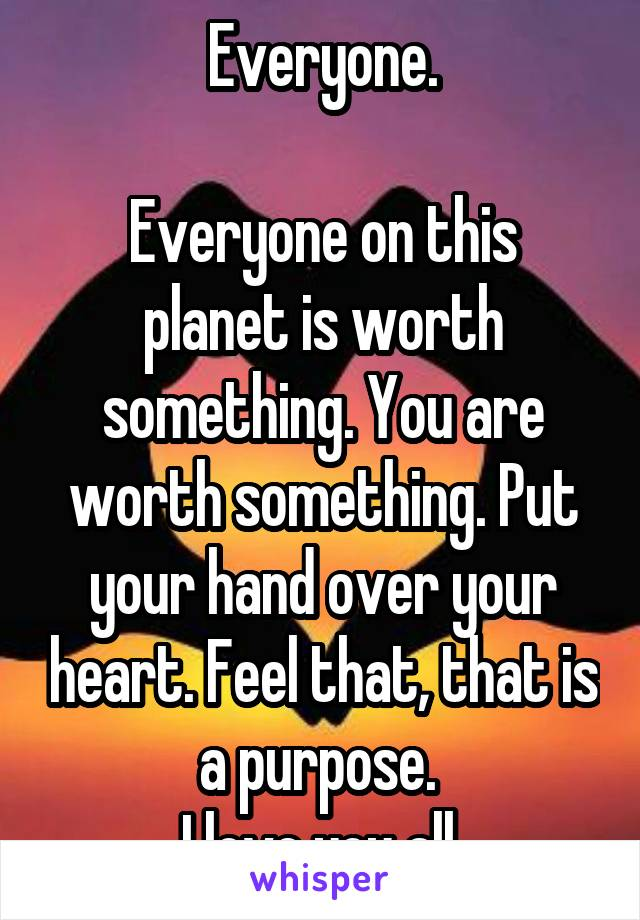 Everyone.  Everyone on this planet is worth something. You are worth something. Put your hand over your heart. Feel that, that is a purpose.  I love you all